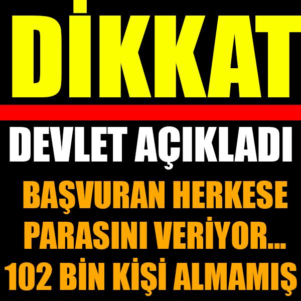DEVLET BAŞVURAN HERKESE PARASINI VERİYOR... 102 BİN KİŞİ ALMAMIŞ...