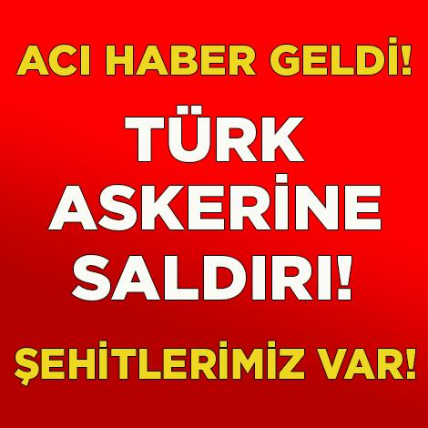SON DAKİKA... TÜRK ASKERİNE SALDIRI, ŞEHİTLERİMİZ VAR!