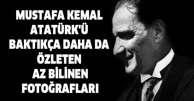 Mustafa Kemal Atatürk'ü Baktıkça Daha da Özleten Az Bilinen Fotoğrafları