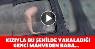 KIZIYLA BU ŞEKİLDE YAKALADIĞI GENCİ MAHVEDEN BABA...