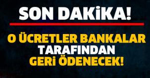 O ÜCRETLER BANKALAR TARAFINDAN GERİ ÖDENECEK!