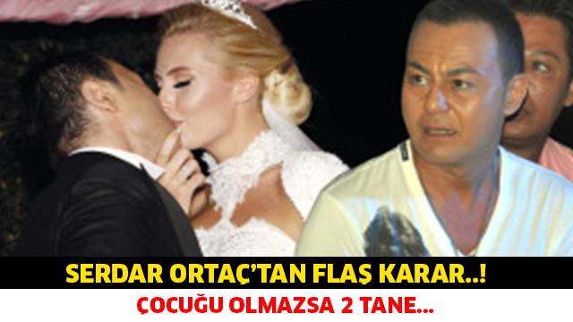 SERDAR ORTAÇ'TAN FLAŞ KARAR..! ÇOCUĞU OLMAZSA 2 TANE...
