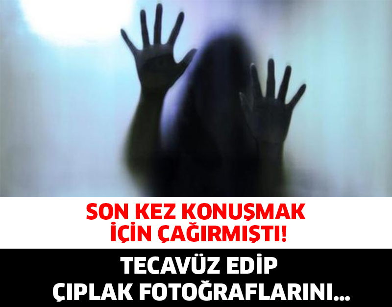 Son Kez Konuşmak İçin, Çağırmıştı! Tecavüz Edip Çıplak Fotoğraflarını…