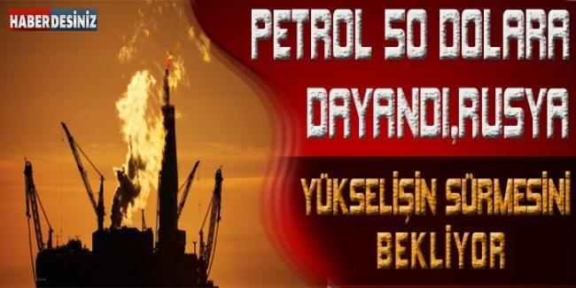 Petrol 50 dolara dayandı, Rusya yükselişin sürmesini bekliyor