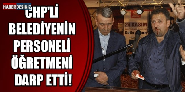 CHP'li belediyenin personeli öğretmeni darp etti!