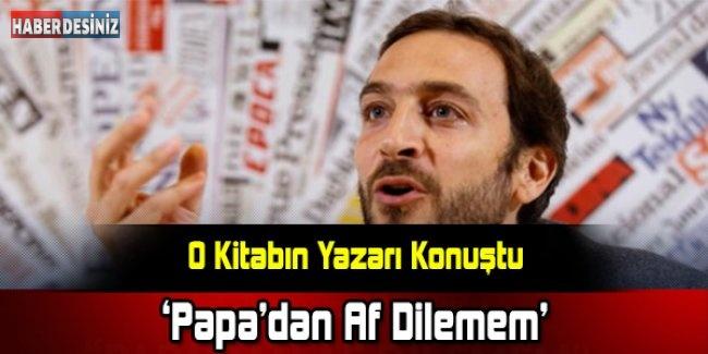 """""""Papa'dan Af Dilemem, Ben Gazetecilik Yapıyorum"""""""