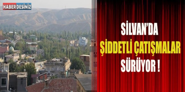 Silvan'da şiddetli çatışmalar sürüyor