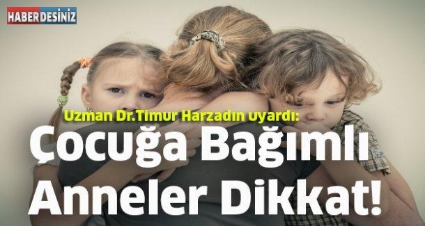 DOKTOR TİMUR HARZADIN UYARDI: ÇOCUĞA BAĞIMLI ANNELER DİKKAT!