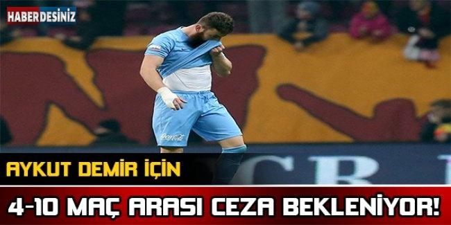 Aykut Demir için 4-10 maç arası ceza bekleniyor