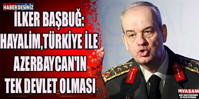 İLKER BAŞBUĞ: HAYALİM,TÜRKİYE İLE AZERBAYCAN'IN TEK DEVLET OLMASI DEDİ.