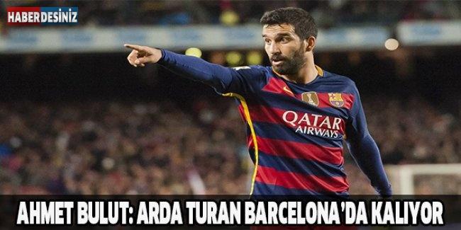 Ahmet Bulut: Arda Turan Barcelona'da kalıyor