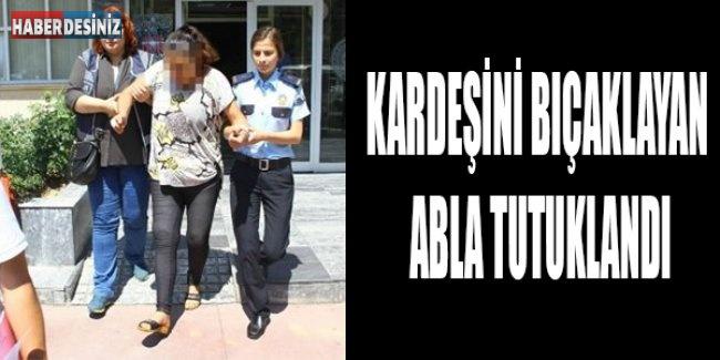 Kardeşini bıçaklayan abla tutuklandı