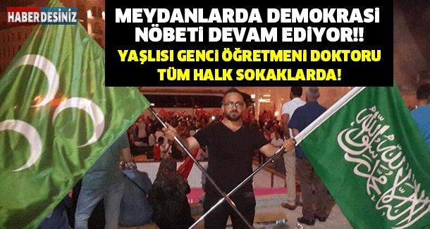 MEYDANLARDA DEMOKRASİ NÖBETİ DEVAM EDİYOR!! YAŞLISI GENCİ ÖĞRETMENİ DOKTORU TÜM HALK SOKAKLARDA!