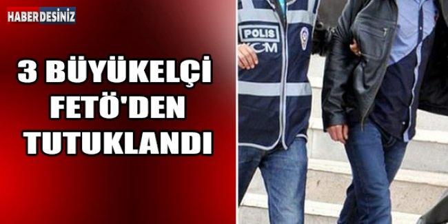 3 Büyükelçi FETÖ'den Tutuklandı