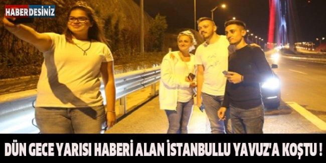 Dün gece yarısı haberi alan İstanbullu Yavuz'a koştu !