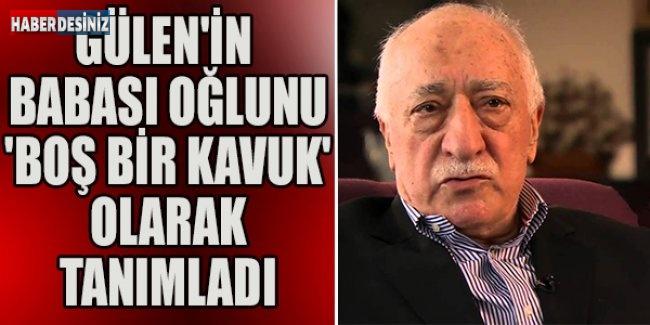 Gülen'in babası oğlunu 'boş bir kavuk' olarak tanımladı