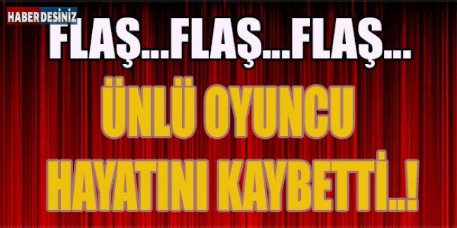 ÜNLÜ OYUNCU HAYATINI KAYBETTİ..!
