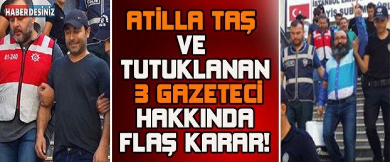 Atilla taş ve tutuklanan 3 gazeteci hakkında flaş karar!