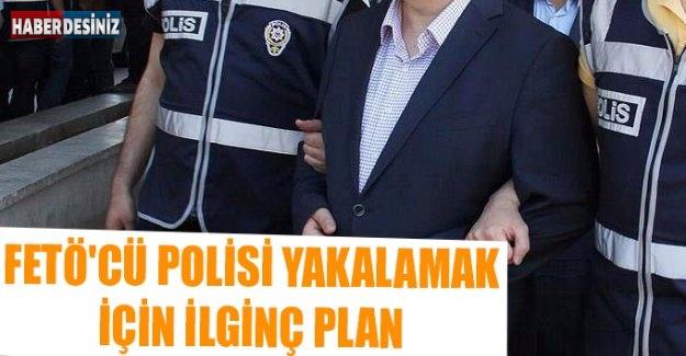 FETÖ'cü Polisi Yakalamak İçin İlginç Plan