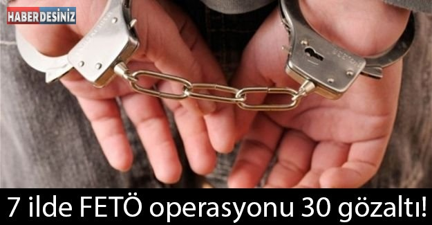 7 ilde FETÖ operasyonu 30 gözaltı!