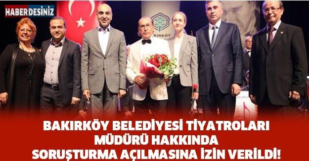 Bakırköy Belediyesi Tiyatroları Müdürü Hakkında Soruşturma Açılmasına İzin Verildi!
