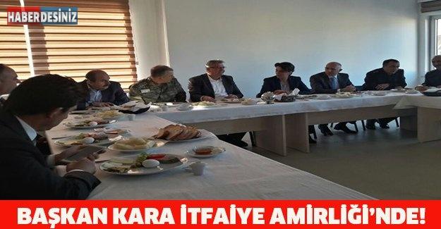 BAŞKAN KARA İTFAİYE AMİRLİĞİ'NDE!