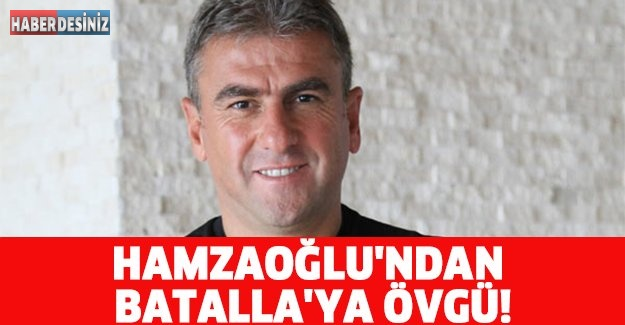 HAMZAOĞLU'NDAN BATALLA'YA ÖVGÜ!