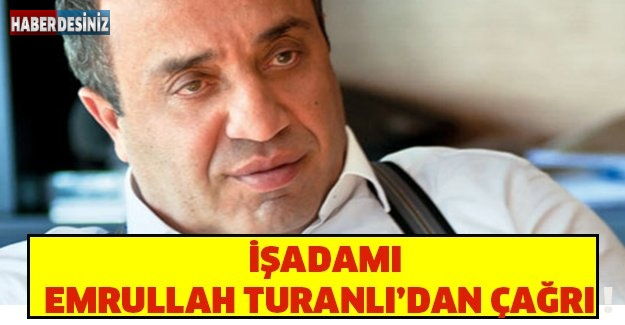 İŞADAMI EMRULLAH TURANLI'DAN ÇAĞRI !