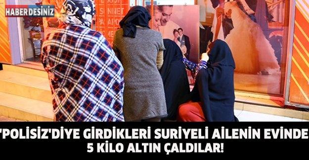 'POLİSİZ'DİYE GİRDİKLERİ SURİYELİ AİLENİN EVİNDE 5 KİLO ALTIN ÇALDILAR!