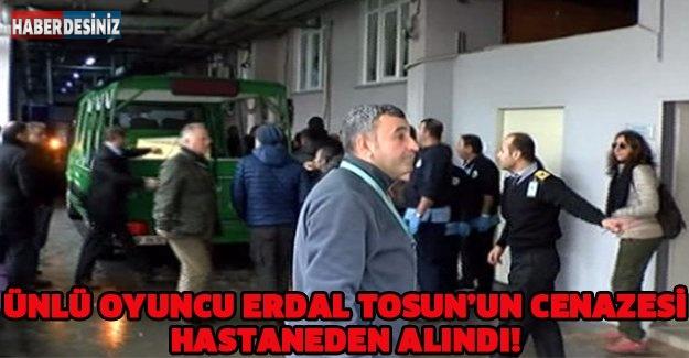 Ünlü Oyuncu Erdal Tosun'un cenazesi hastaneden alındı!