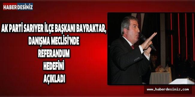 AK Parti Sarıyer İlçe Başkanı Bayraktar, Danışma Meclisi'nde referandum hedefini açıkladı