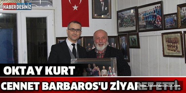 OKTAY KURT CENNET BARBAROS'U ZİYARET ETTİ.