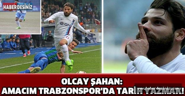 OLCAY ŞAHAN: AMACIM TRABZONSPOR'DA TARİH YAZMAK!