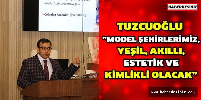 """Tuzcuoğlu """"Model şehirlerimiz, yeşil, akıllı, estetik ve kimlikli olacak"""""""