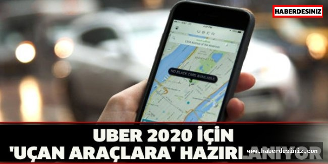 UBER 2020 İÇİN 'UÇAN ARAÇLARA' HAZIRLANIYOR
