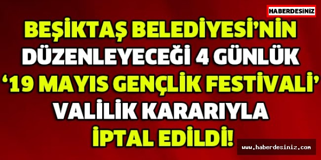 BEŞİKTAŞ BELEDİYESİ'NİN DÜZENLEYECEĞİ 4 GÜNLÜK '19 MAYIS GENÇLİK FESTİVALİ' VALİLİK KARARIYLA İPTAL EDİLDİ!