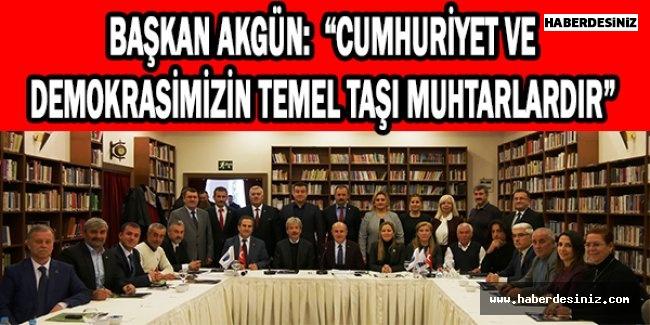 """Başkan Akgün:  """"Cumhuriyet ve demokrasimizin temel taşı muhtarlardır"""""""