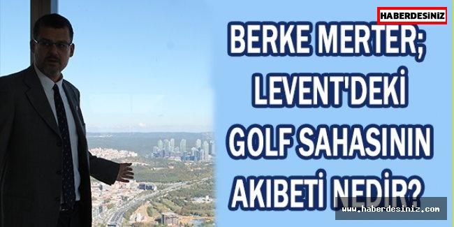 Berke Merter; Levent'deki golf sahasının akıbeti nedir?