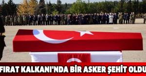 FIRAT KALKANI'NDA BİR ASKER ŞEHİT OLDU
