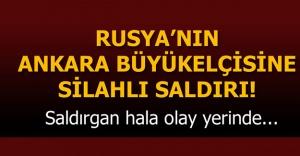 RUSYA'NIN ANKARA BÜYÜK ELÇİSİNE SİLAHLI SALDIRI!!