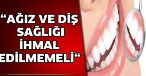 """""""AĞIZ VE DİŞ SAĞLIĞI İHMAL EDİLMEMELİ"""""""