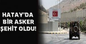 HATAY'DA BİR ASKER ŞEHİT OLDU!