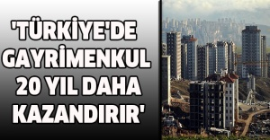 'TÜRKİYE'DE GAYRİMENKUL 20 YIL DAHA KAZANDIRIR'