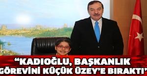 """""""Kadıoğlu, Başkanlık görevini küçük Üzey'e bıraktı"""""""