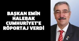 Başkan Emin Halebak Cumhuriyet'e Röportaj Verdi...