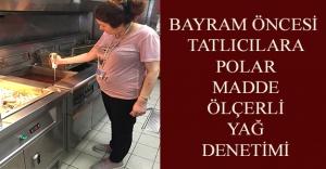 BAYRAM ÖNCESİ TATLICILARA POLAR MADDE ÖLÇERLİ YAĞ DENETİMİ