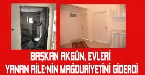 Başkan Akgün, evleri yanan aile'nin mağduriyetini giderdi