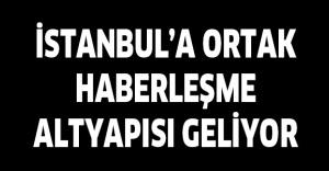 İSTANBUL'A ORTAK HABERLEŞME ALTYAPISI GELİYOR