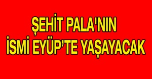 ŞEHİT PALA'NIN ISMI EYÜP'TE YAŞAYACAK