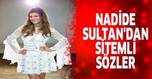 NADİDE SULTAN'DAN SİTEMLİ SÖZLER